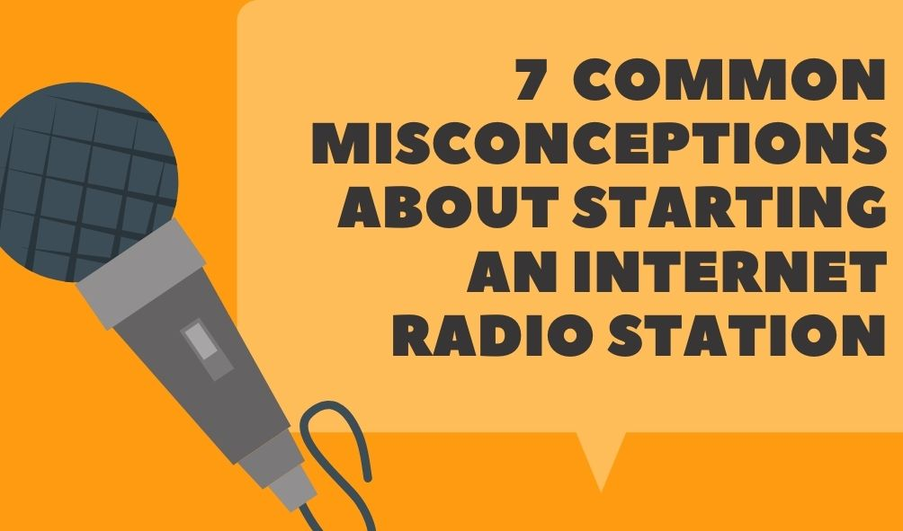 7 Common Misconceptions About Starting an Internet Radio Station